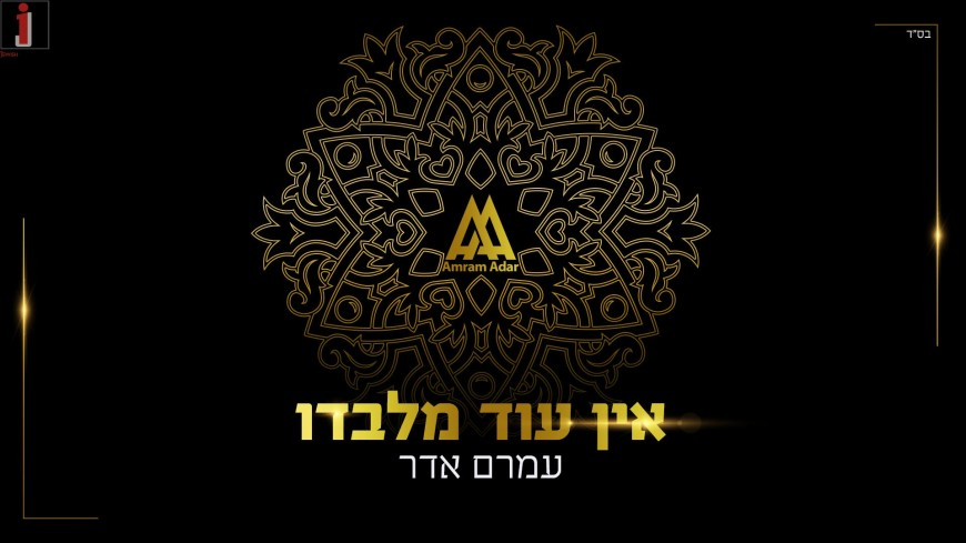 """""""Ein Od Milvado"""" The Song That Will Close Out 5777 And Open Up 5778 From Amram Adar"""