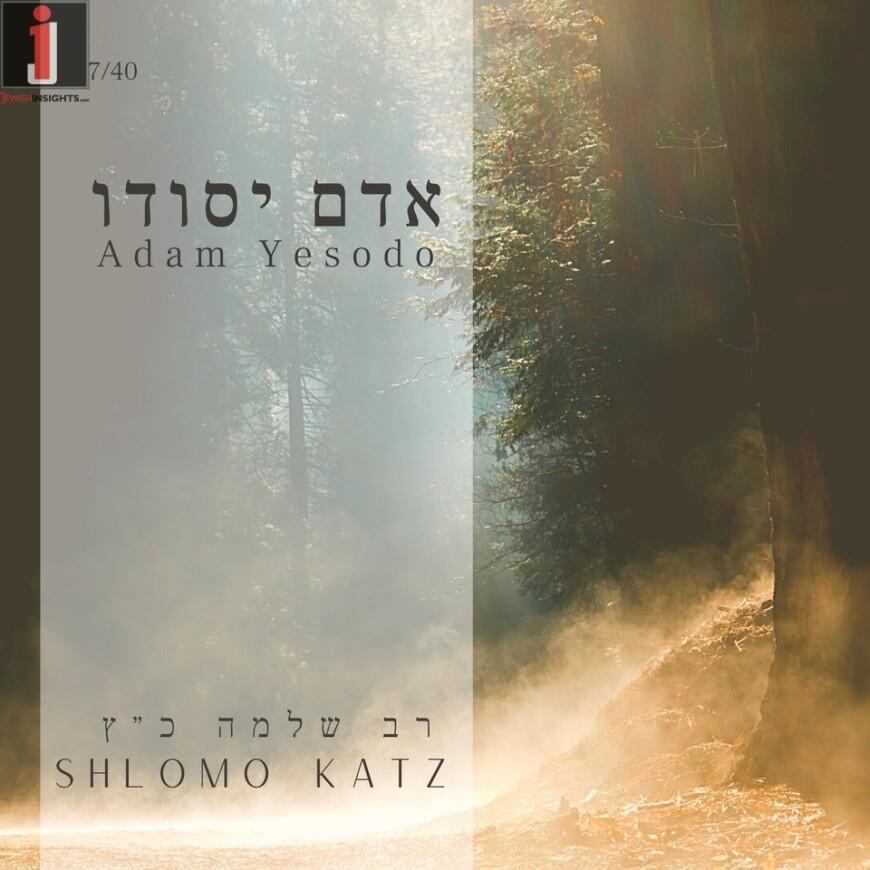 Rav Shlomo Katz – Adam Yesodo 7/40
